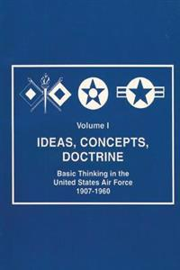 Ideas, Concepts, Doctine - Basic Thinking in the United States Air Force 1907-1960