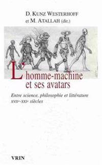 L'Homme-Machine Et Ses Avatars: Entre Science, Philosophie Et Litterature Xviie -Xxie Siecles