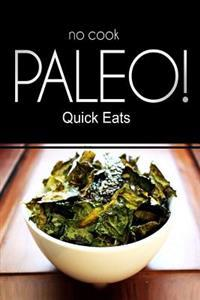 No-Cook Paleo! - Quick Eats: (Ultimate Caveman Cookbook Series, Perfect Companion for a Low Carb Lifestyle, and Raw Diet Food Lifestyle)