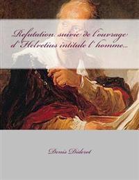 Refutation Suivie de L'Ouvrage D' Helvetius Intitule L' Homme...