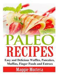 Paleo Recipes: Easy and Delicious Waffles, Pancakes, Muffins, Finger Foods and Entrees