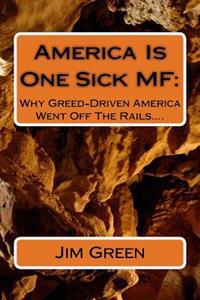 America Is One Sick Mf: Why Greed-Driven America Went Off the Rails....
