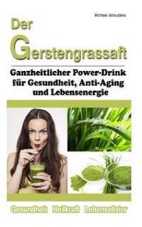 Der Gerstengrassaft: Ganzheitlicher Power-Drink Fur Gesundheit, Anti-Aging Und Lebensenergie [Wissen Kompakt]