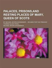 Palaces, Prisons, and Resting Places of Mary, Queen of Scots; By Michael Myers Shoemaker ... Revised for the Press by Thomas Allen Croal ...