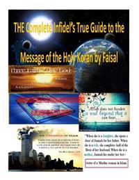 The Complete Infidel's True Guide to the Message of the Holy Koran by Faisal