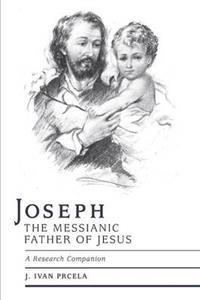 Joseph the Messianic Father of Jesus - A Research Companion