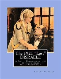 The 1921 Lost Disraeli: A Photo Reconstruction of the George Arliss Silent Film