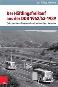 Der Haftlingsfreikauf Aus Der Ddr 1962/63-1989: Zwischen Menschenhandel Und Humanitaren Aktionen