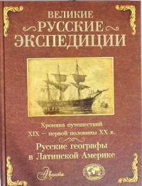 Velikie russkie ekspeditsii. Russkie geografy v Latinskoj Amerike: khronika puteshestvij 19 - pervoj poloviny 20 veka.