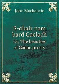 S-Obair Nam Bard Gaelach Or, the Beauties of Gaelic Poetry