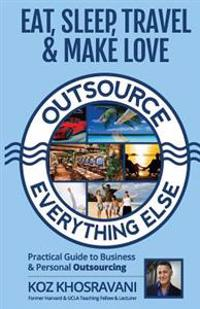Eat, Sleep, Travel & Make Love - Outsource Everything Else: Practical Guide to Business & Personal Outsourcing