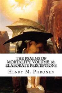 The Psalms of Mortality, Volume 18: Elaborate Perceptions