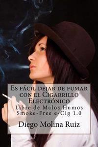Es Facil Dejar de Fumar Con El Cigarrillo Electronico: Libre de Malos Humos - Smoke-Free E-Cig 1.0