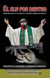 El Eln Por Dentro: Historia de la Cuadrilla Carlos Alirio Buitrago, Teologia de la Liberacion y Terrorismo Comunista