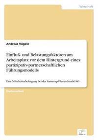 Einflu- Und Belastungsfaktoren Am Arbeitsplatz VOR Dem Hintergrund Eines Partizipativ-Partnerschaftlichen Fuhrungsmodells