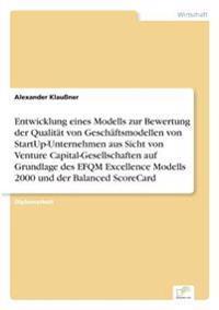Entwicklung Eines Modells Zur Bewertung Der Qualitat Von Geschaftsmodellen Von Startup-Unternehmen Aus Sicht Von Venture Capital-Gesellschaften Auf Grundlage Des Efqm Excellence Modells 2000 Und Der Balanced Scorecard