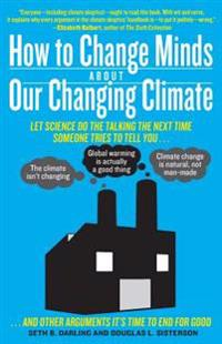 How to Change Minds about Our Changing Climate: Let Science Do the Talking the Next Time Someone Tries to Tell You...the Climate Isn't Changing; Globa