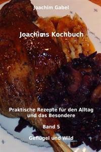 Joachims Kochbuch Band 5 Geflugel Und Wild: Praktische Rezepte Fur Den Alltag Und Das Besondere