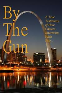 By the Gun: A True Testimony of How Choices Intertwine with Fate