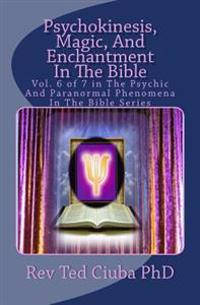 Psychokinesis, Magic, and Enchantment in the Bible: Vol. 6 of 7 in the Psychic and Paranormal Phenomena in the Bible Series