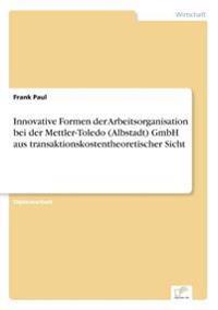 Innovative Formen Der Arbeitsorganisation Bei Der Mettler-Toledo (Albstadt) Gmbh Aus Transaktionskostentheoretischer Sicht