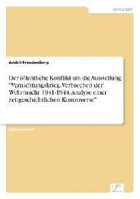 Der Offentliche Konflikt Um Die Ausstellung Vernichtungskrieg. Verbrechen Der Wehrmacht 1941-1944. Analyse Einer Zeitgeschichtlichen Kontroverse