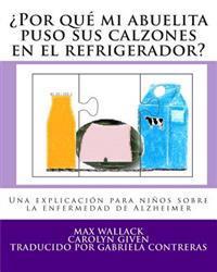 Por Que Mi Abuelita Puso Sus Calzones En El Refrigerador?: Una Explicacion Para Ninos Sobre La Enfermedad de Alzheimer
