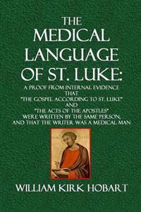 The Medical Language of St. Luke: A Proof from Internal Evidence That the Gospel According to St. Luke and the Acts of the Apostles Were Written by th