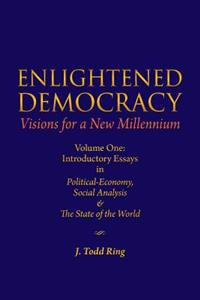 Enlightened Democracy: Visions for a New Millennium: Volume One: Introductory Essays in Political-Economy, Social Analysis & the State of the
