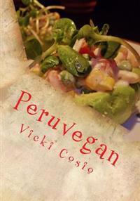 Peruvegan: Easy, Cheesy, Cozy & Creamy Vegan Peruvian Recipes