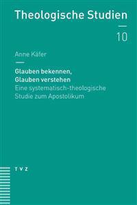 Glauben Bekennen, Glauben Verstehen: Eine Systematisch-Theologische Studie Zum Apostolikum