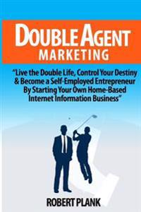 Double Agent Marketing: Live the Double Life, Control Your Destiny and Become a Self-Employed Entrepreneur by Starting Your Own Home-Based Int