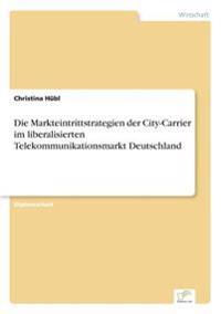 Die Markteintrittstrategien Der City-Carrier Im Liberalisierten Telekommunikationsmarkt Deutschland
