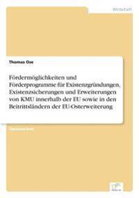 Fordermoglichkeiten Und Forderprogramme Fur Existenzgrundungen, Existenzsicherungen Und Erweiterungen Von Kmu Innerhalb Der Eu Sowie in Den Beitrittslandern Der Eu-Osterweiterung