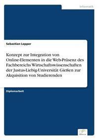 Konzept Zur Integration Von Online-Elementen in Die Web-Prasenz Des Fachbereichs Wirtschaftswissenschaften Der Justus-Liebig-Universitat Gieen Zur Akquisition Von Studierenden