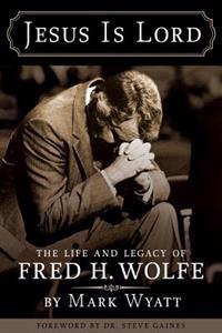Jesus Is Lord: The Life and Legacy of Fred H. Wolfe