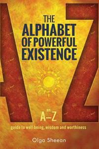 The Alphabet of Powerful Existence: An A-Z Guide to Well-Being, Wisdom and Worthiness