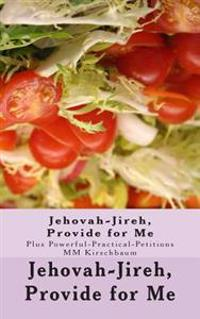Jehovah-Jireh, Provide for Me: (Plus Powerful-Practical-Petitions)