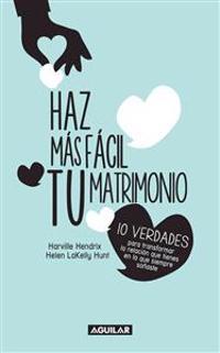 Haz Mas Facil Tu Matrimonio: 10 Verdades Para Transformar la Relacion Que Tienes en la Que Siempre Sonaste = Making Marriage Simple