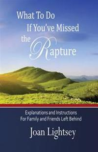 What to Do If You've Missed the Rapture: Explanations and Instructions to Friends and Family Left Behind