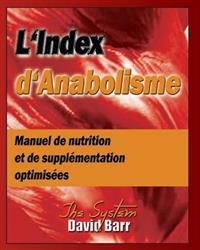 L'Index D'Anabolisme: Manuel de Nutrition Et de Supplementation Optimisees