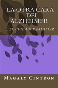 La Otra Cara del Alzheimer El Cuidador Familiar