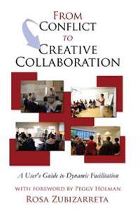 From Conflict to Creative Collaboration: A User's Guide to Dynamic Facilitation