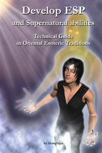 Develop ESP and Supernatural Abilities: Technical Guide in Oriental Esoteric Traditions