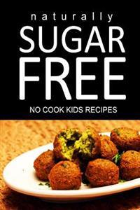 Naturally Sugar Free - No Cook Kids Recipes: Ultimate Sugar Free Recipes Cookbook Series. Recipes for Diabetics and Diabetic Weight Loss