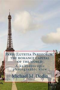 Paris (Lutetia Parisiorum) - The Romance Capital of the World: A Kaleidoscopic Photographic View
