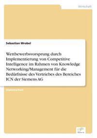 Wettbewerbsvorsprung Durch Implementierung Von Competitive Intelligence Im Rahmen Von Knowledge Networking/Management Fur Die Bedurfnisse Des Vertriebes Des Bereiches Icn Der Siemens AG