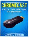 Chromecast: A Step by Step User Guide for Beginners