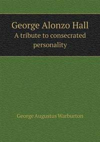 George Alonzo Hall a Tribute to Consecrated Personality