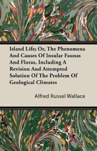 Island Life; Or, The Phenomena and Causes of Insular Faunas and Floras, Including a Revision and Attempted Solution of the Problem of Geological Clima